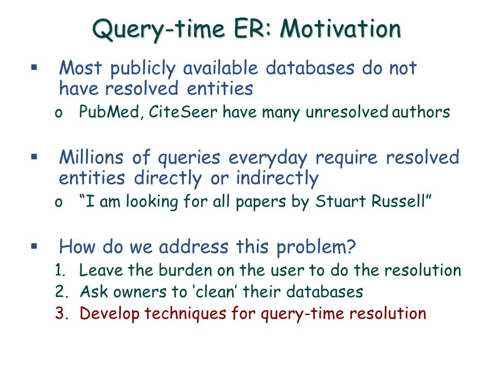 Query-time ER: Motivation  Most publicly available databases do not have resolved entities oPubMed, CiteSeer have many unresolved authors  Millions of queries everyday require resolved entities directly or indirectly o I am looking for all papers by Stuart Russell  How do we address this problem.