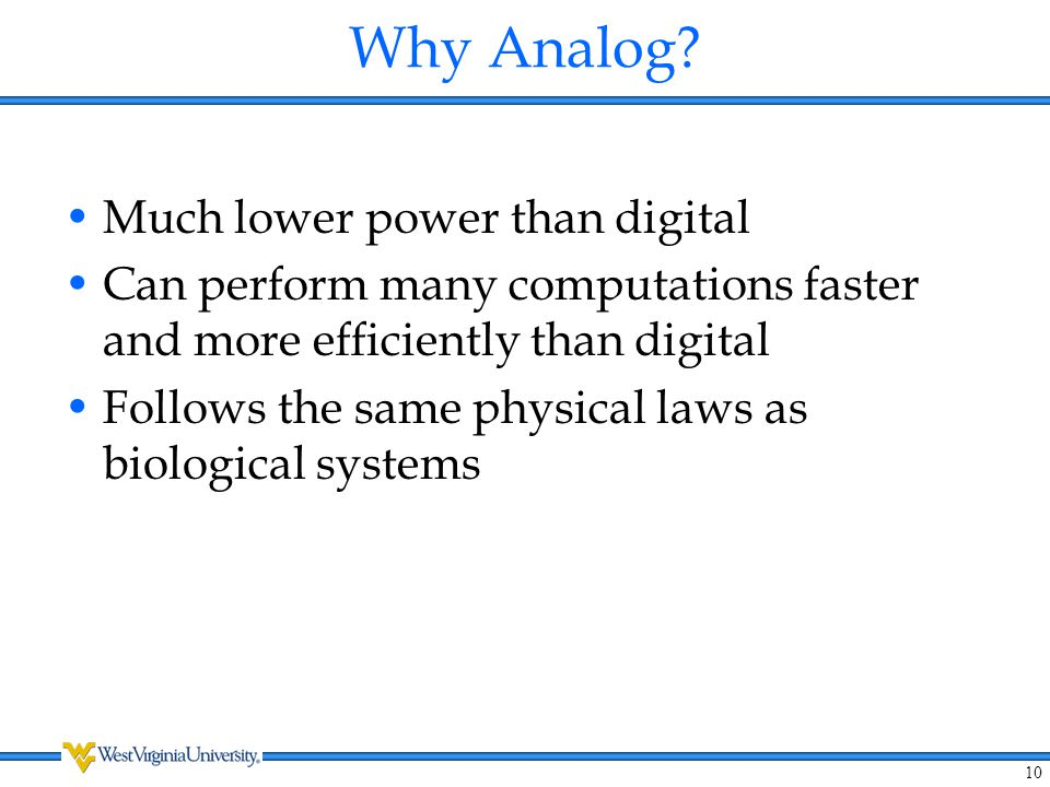 10 Why Analog? Much lower power than digital Can perform many computations faster and more efficiently than digital Follows the same physical laws as