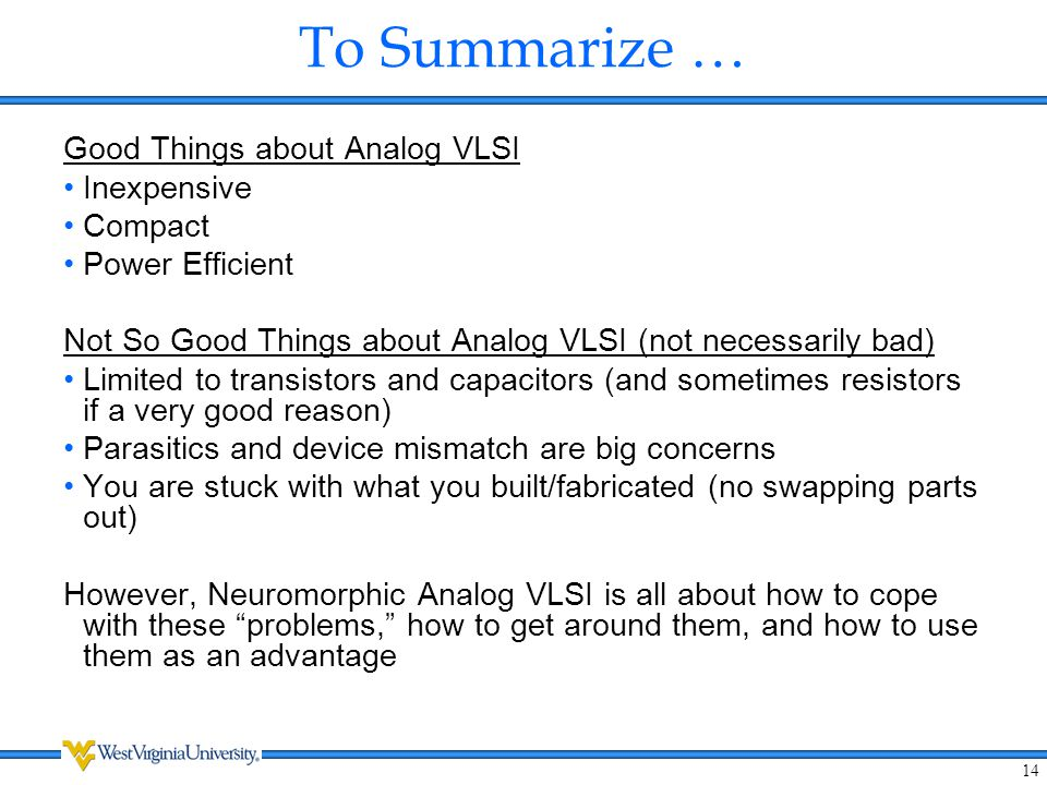 14 To Summarize … Good Things about Analog VLSI Inexpensive Compact Power Efficient Not So Good Things about Analog VLSI (not necessarily bad) Limited