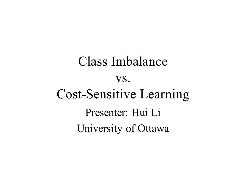 Class Imbalance vs. Cost-Sensitive Learning Presenter: Hui Li University of Ottawa