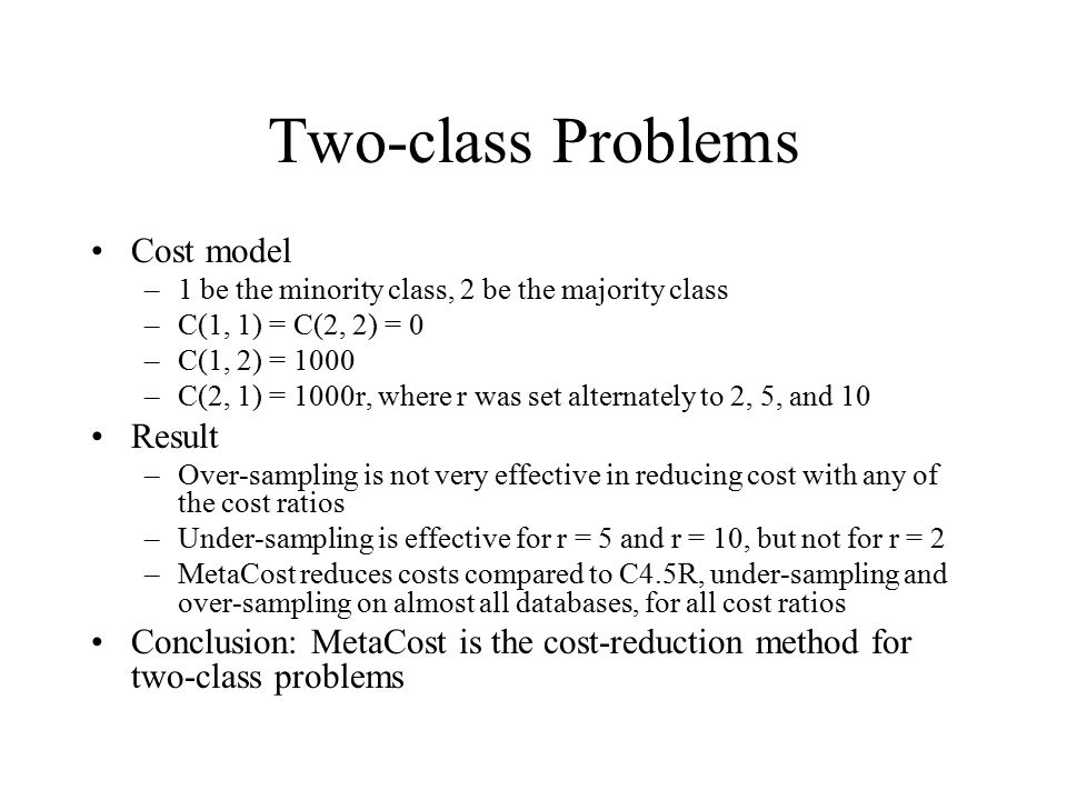 Two-class Problems Cost model –1 be the minority class, 2 be the majority class –C(1, 1) = C(2, 2) = 0 –C(1, 2) = 1000 –C(2, 1) = 1000r, where r was s