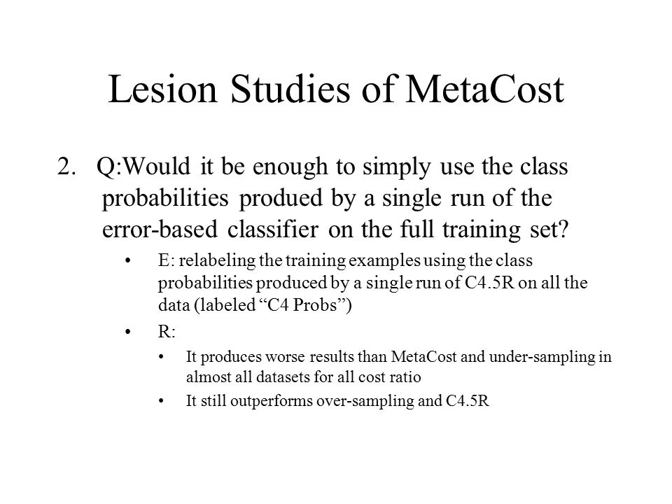 Lesion Studies of MetaCost 2. Q:Would it be enough to simply use the class probabilities produed by a single run of the error-based classifier on the