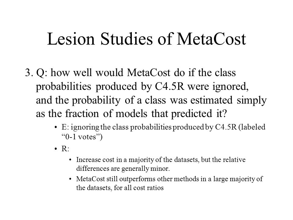 Lesion Studies of MetaCost 3. Q: how well would MetaCost do if the class probabilities produced by C4.5R were ignored, and the probability of a class