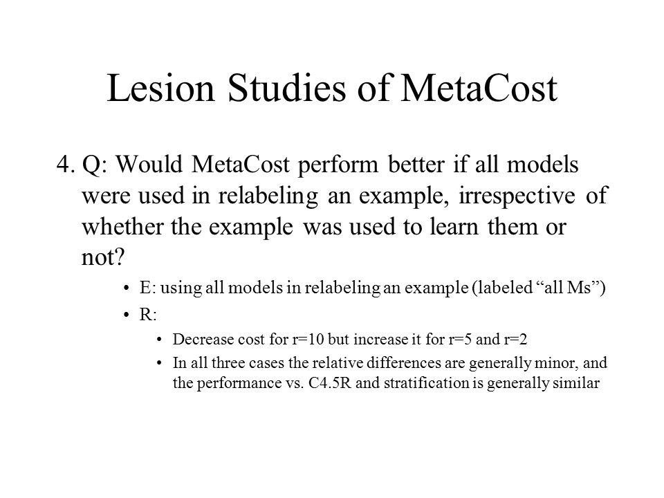 Lesion Studies of MetaCost 4. Q: Would MetaCost perform better if all models were used in relabeling an example, irrespective of whether the example w