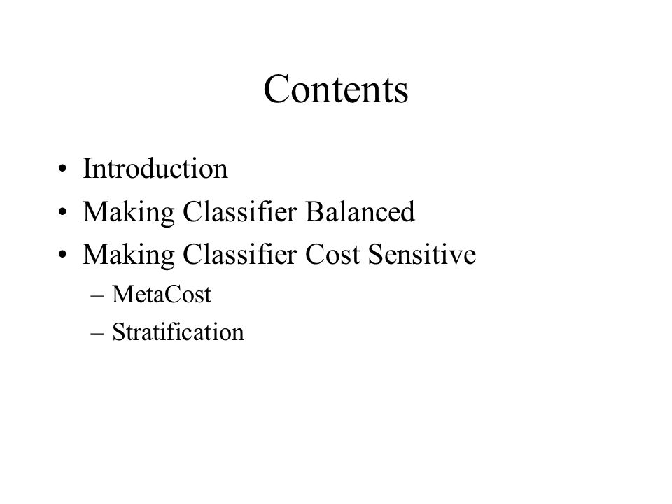 Contents Introduction Making Classifier Balanced Making Classifier Cost Sensitive –MetaCost –Stratification