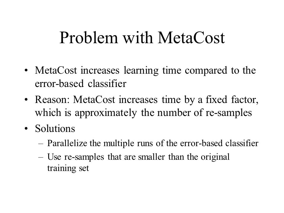 Problem with MetaCost MetaCost increases learning time compared to the error-based classifier Reason: MetaCost increases time by a fixed factor, which