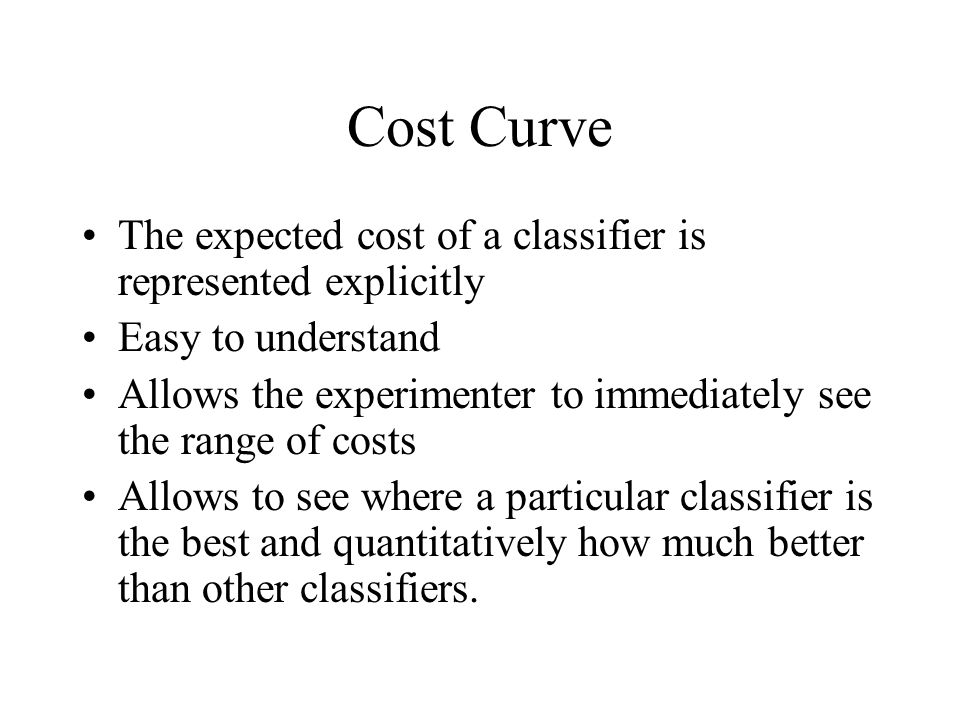 Cost Curve The expected cost of a classifier is represented explicitly Easy to understand Allows the experimenter to immediately see the range of cost