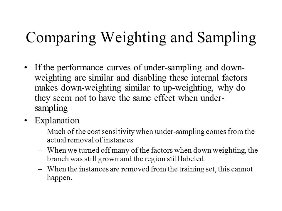 Comparing Weighting and Sampling If the performance curves of under-sampling and down- weighting are similar and disabling these internal factors make