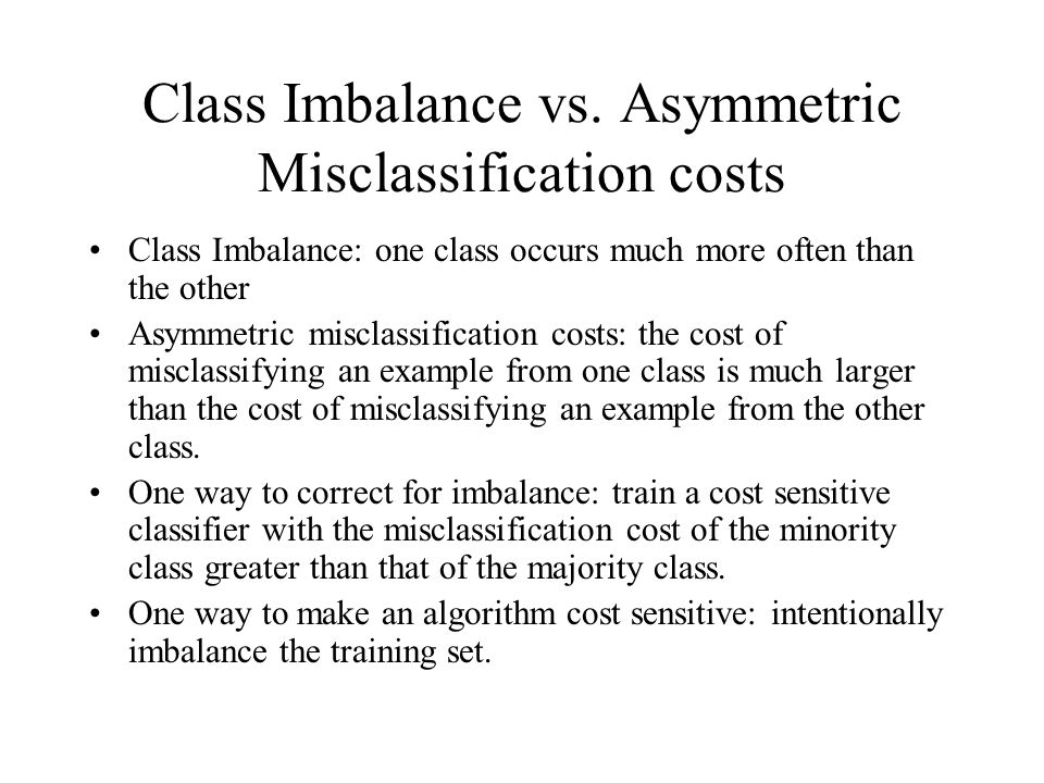 Class Imbalance vs. Asymmetric Misclassification costs Class Imbalance: one class occurs much more often than the other Asymmetric misclassification c