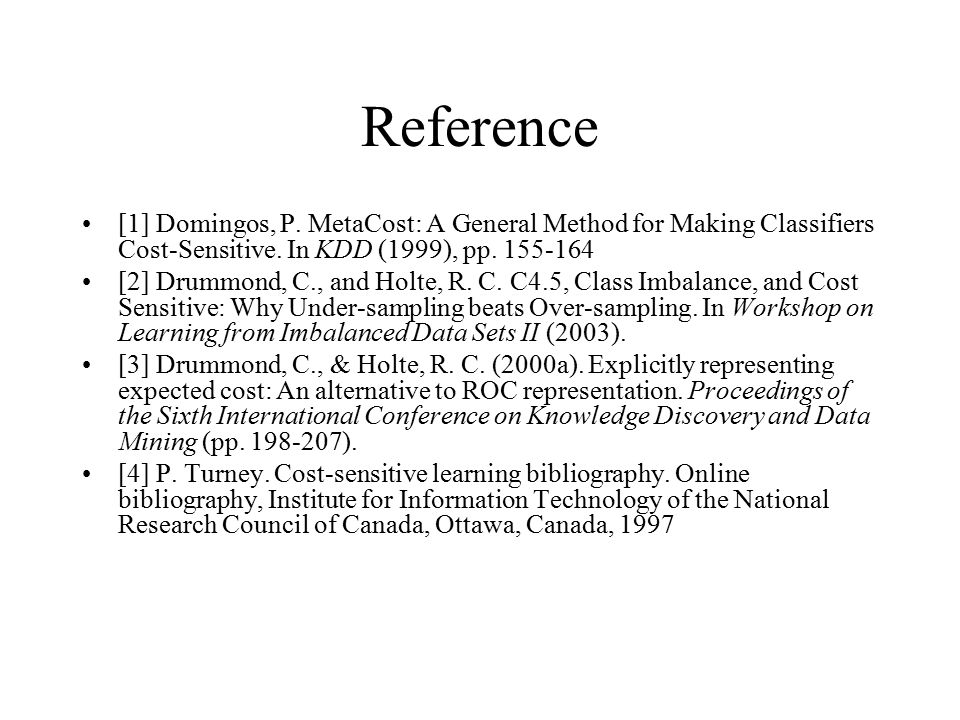 Reference [1] Domingos, P. MetaCost: A General Method for Making Classifiers Cost-Sensitive. In KDD (1999), pp. 155-164 [2] Drummond, C., and Holte, R