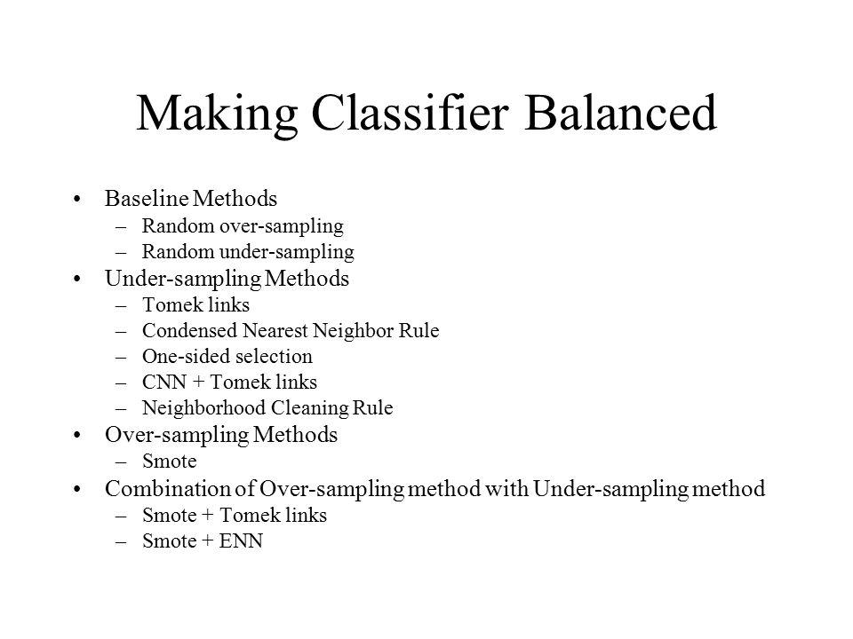 Making Classifier Balanced Baseline Methods –Random over-sampling –Random under-sampling Under-sampling Methods –Tomek links –Condensed Nearest Neighb