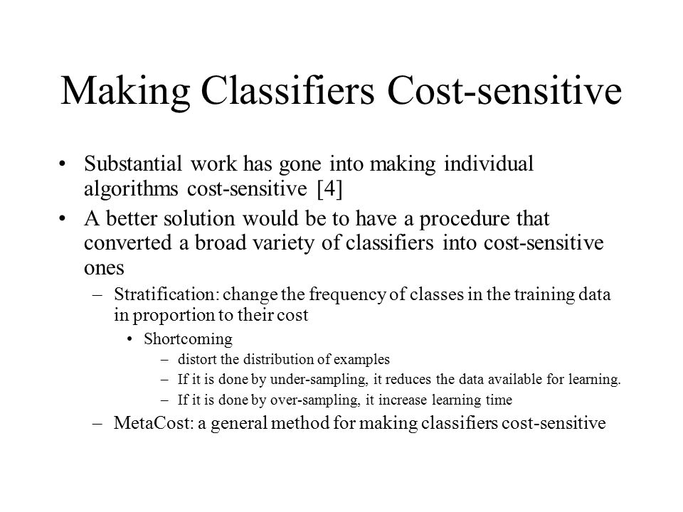 Making Classifiers Cost-sensitive Substantial work has gone into making individual algorithms cost-sensitive [4] A better solution would be to have a