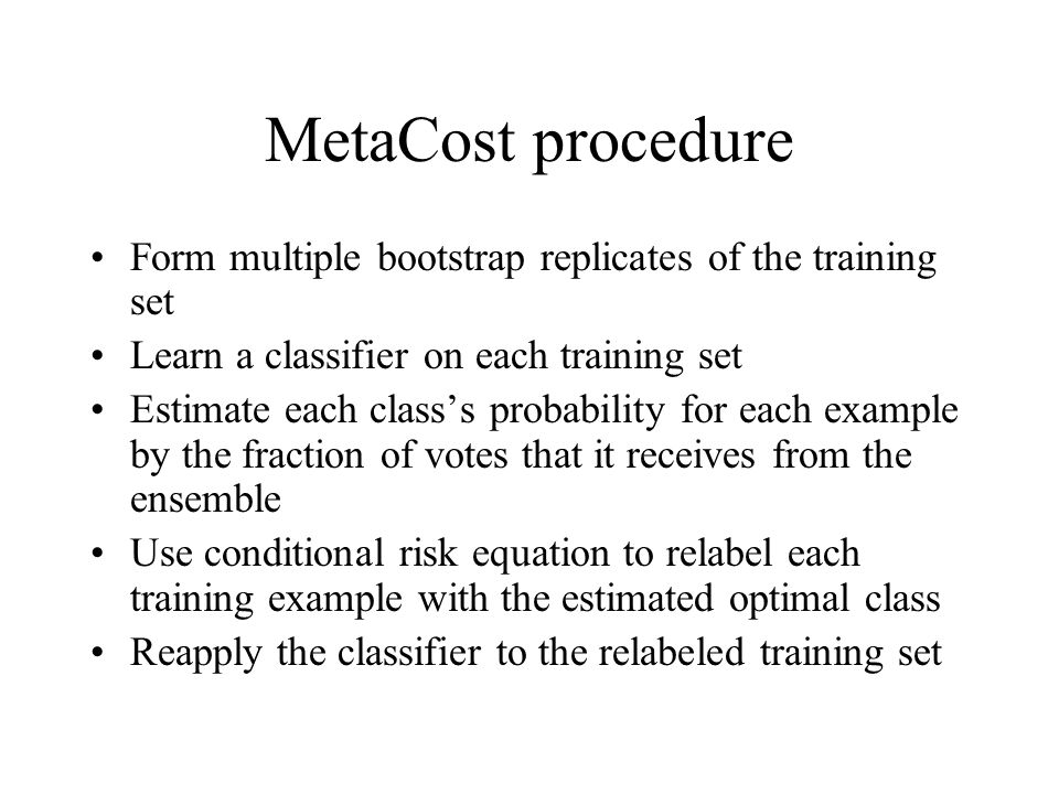 MetaCost procedure Form multiple bootstrap replicates of the training set Learn a classifier on each training set Estimate each class's probability fo