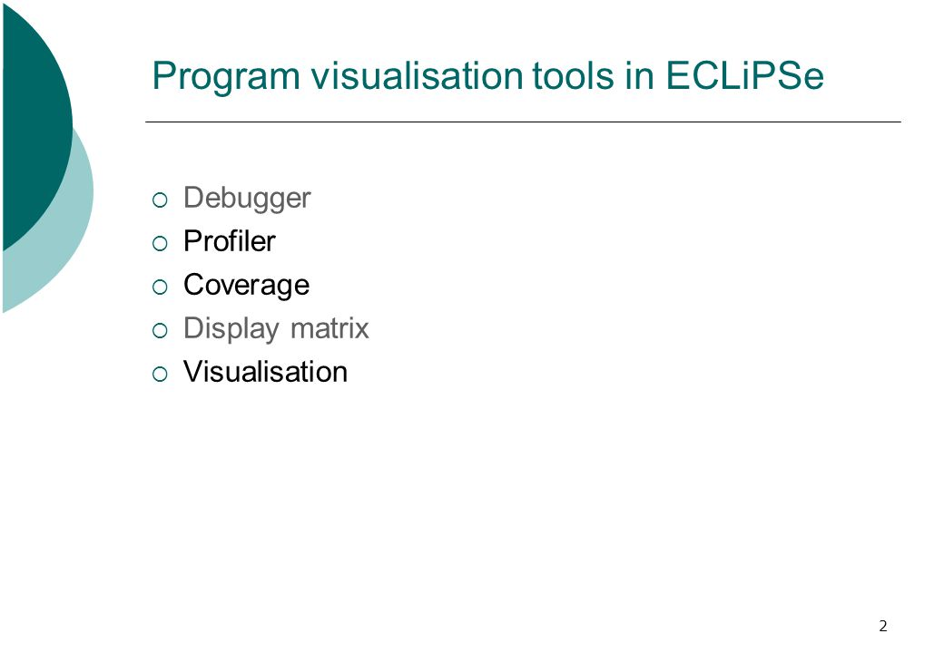 2 Program visualisation tools in ECLiPSe  Debugger  Profiler  Coverage  Display matrix  Visualisation  Debugger  Profiler  Coverage  Display