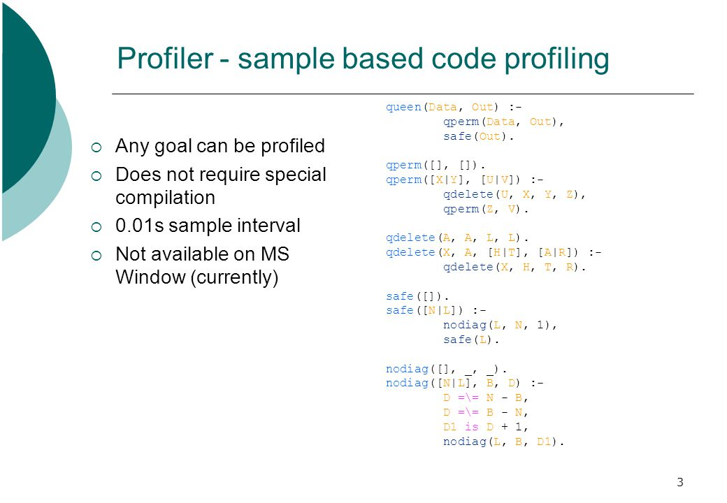 3 Profiler - sample based code profiling  Any goal can be profiled  Does not require special compilation  0.01s sample interval  Not available on
