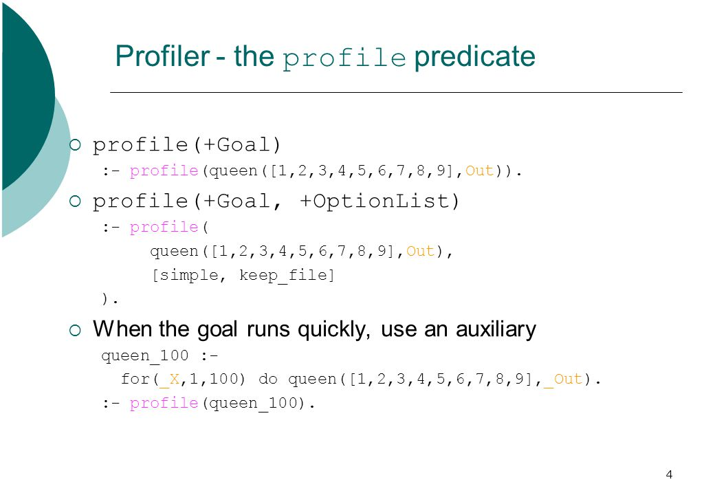 4 Profiler - the profile predicate  profile(+Goal) :- profile(queen([1,2,3,4,5,6,7,8,9],Out)).  profile(+Goal, +OptionList) :- profile( queen([1,2,3
