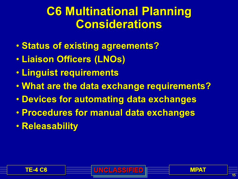 15 TE-4 C6 MPATMPATUNCLASSIFIEDUNCLASSIFIED C6 Multinational Planning Considerations Status of existing agreements.