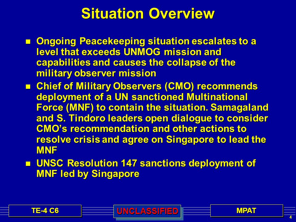 4 MPATMPATUNCLASSIFIEDUNCLASSIFIED Situation Overview n Ongoing Peacekeeping situation escalates to a level that exceeds UNMOG mission and capabilities and causes the collapse of the military observer mission n Chief of Military Observers (CMO) recommends deployment of a UN sanctioned Multinational Force (MNF) to contain the situation.