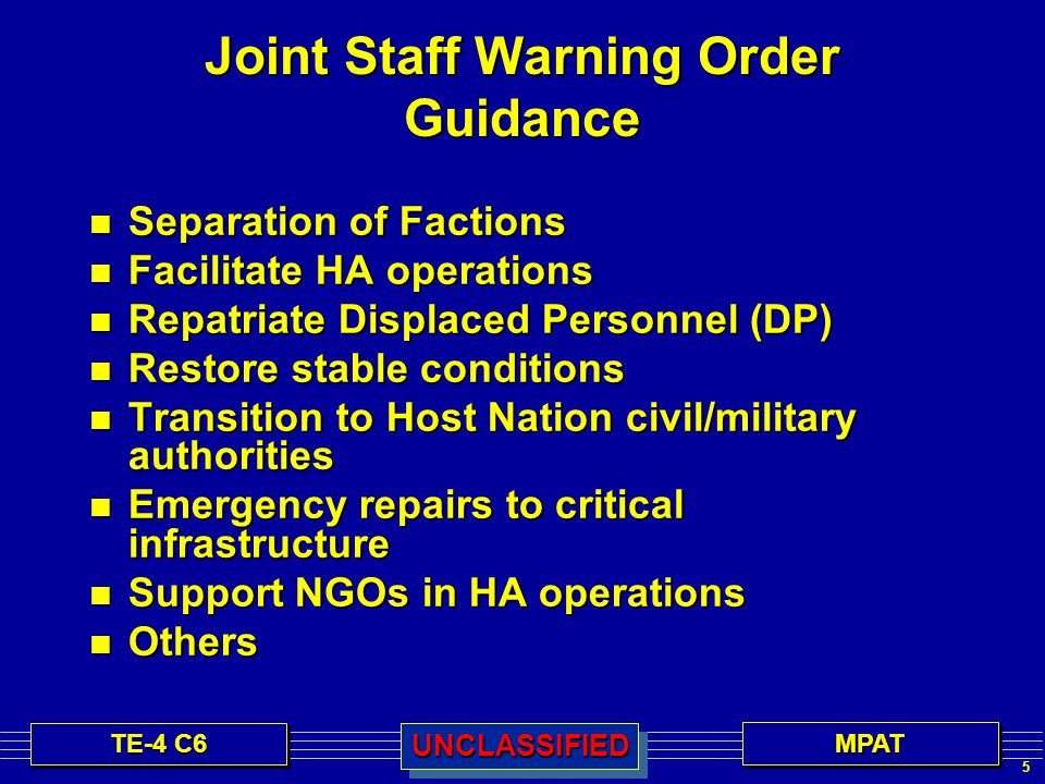 5 TE-4 C6 MPATMPATUNCLASSIFIEDUNCLASSIFIED Joint Staff Warning Order Guidance n Separation of Factions n Facilitate HA operations n Repatriate Displaced Personnel (DP) n Restore stable conditions n Transition to Host Nation civil/military authorities n Emergency repairs to critical infrastructure n Support NGOs in HA operations n Others