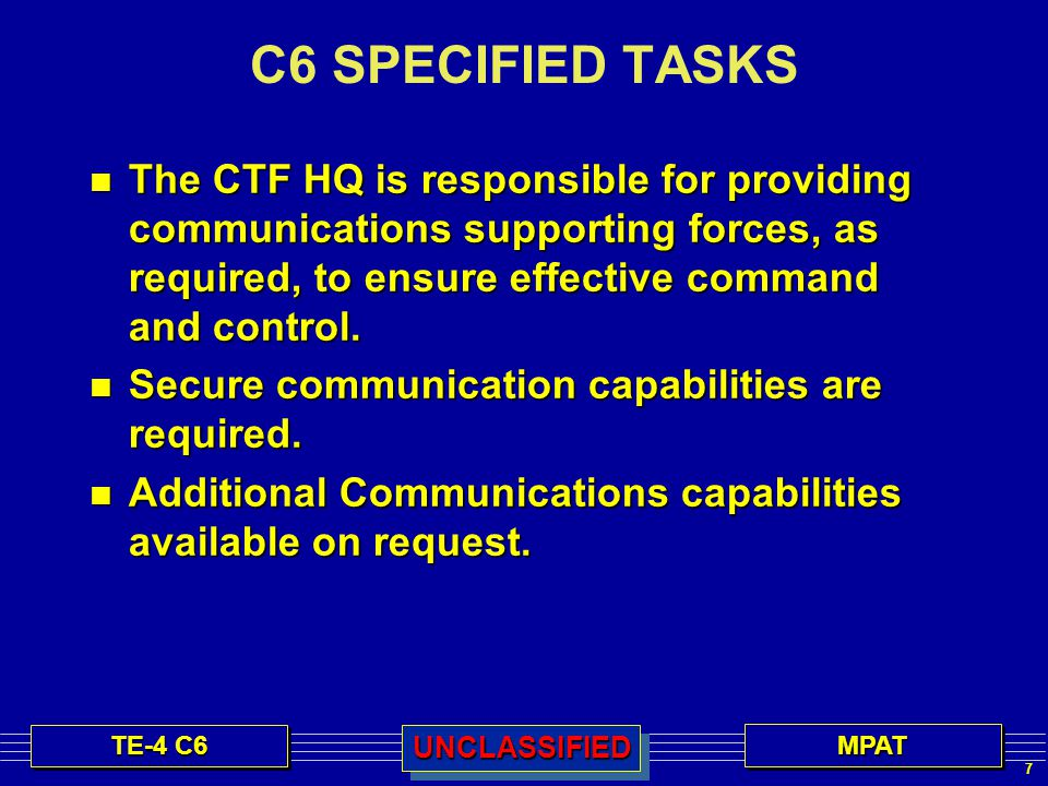 18 TE-4 C6 MPATMPATUNCLASSIFIEDUNCLASSIFIED Developing the C4 Estimate (The Process) Reviewing C4 situation Reviewing C4 situation Develop concept for C4 support Develop concept for C4 support Participate in COA analysis Participate in COA analysis Analyze concepts for C4 support Analyze concepts for C4 support Compare concepts for C4 support Compare concepts for C4 support Recommend concept of C4 support for CTF operations Recommend concept of C4 support for CTF operations Compare COAs from C4 perspective Compare COAs from C4 perspective Recommending COA from C4 perspective Recommending COA from C4 perspective