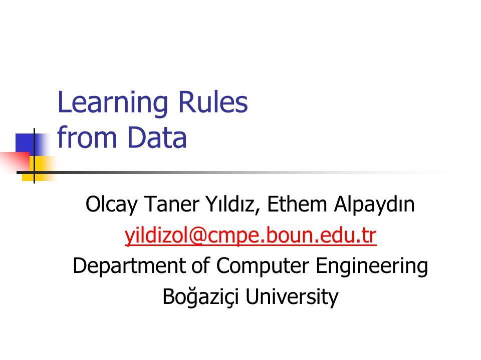 Learning Rules from Data Olcay Taner Yıldız, Ethem Alpaydın yildizol@cmpe.boun.edu.tr Department of Computer Engineering Boğaziçi University