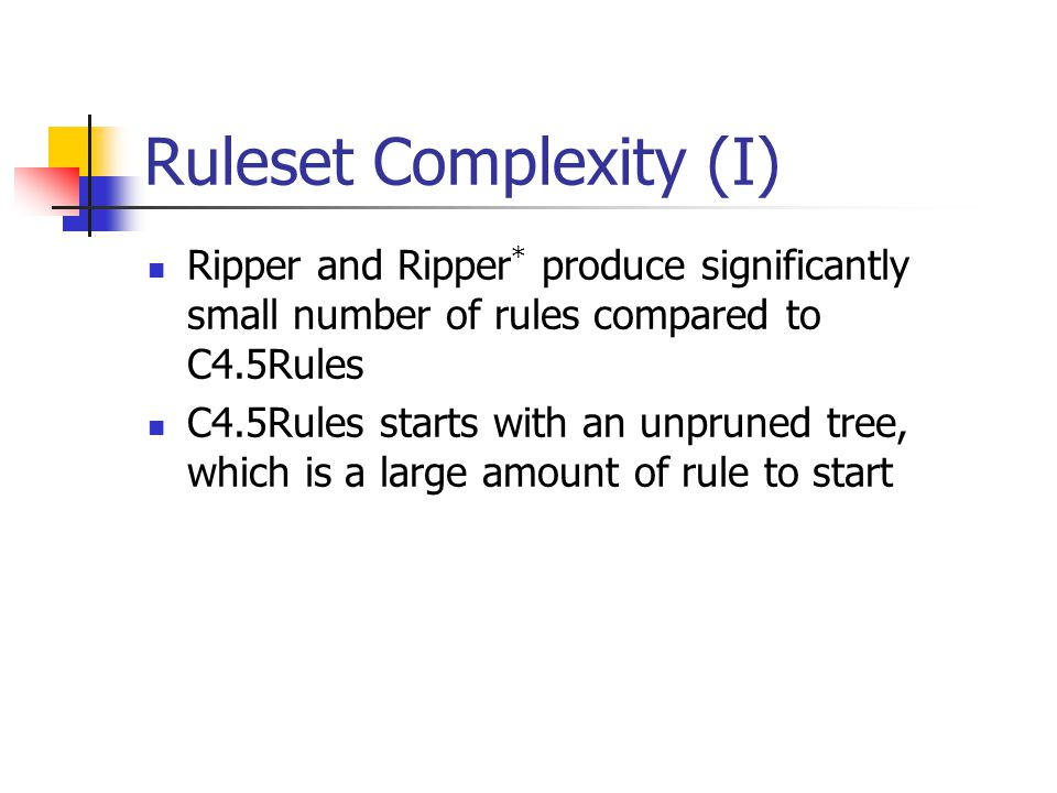 Ruleset Complexity (I) Ripper and Ripper * produce significantly small number of rules compared to C4.5Rules C4.5Rules starts with an unpruned tree, w