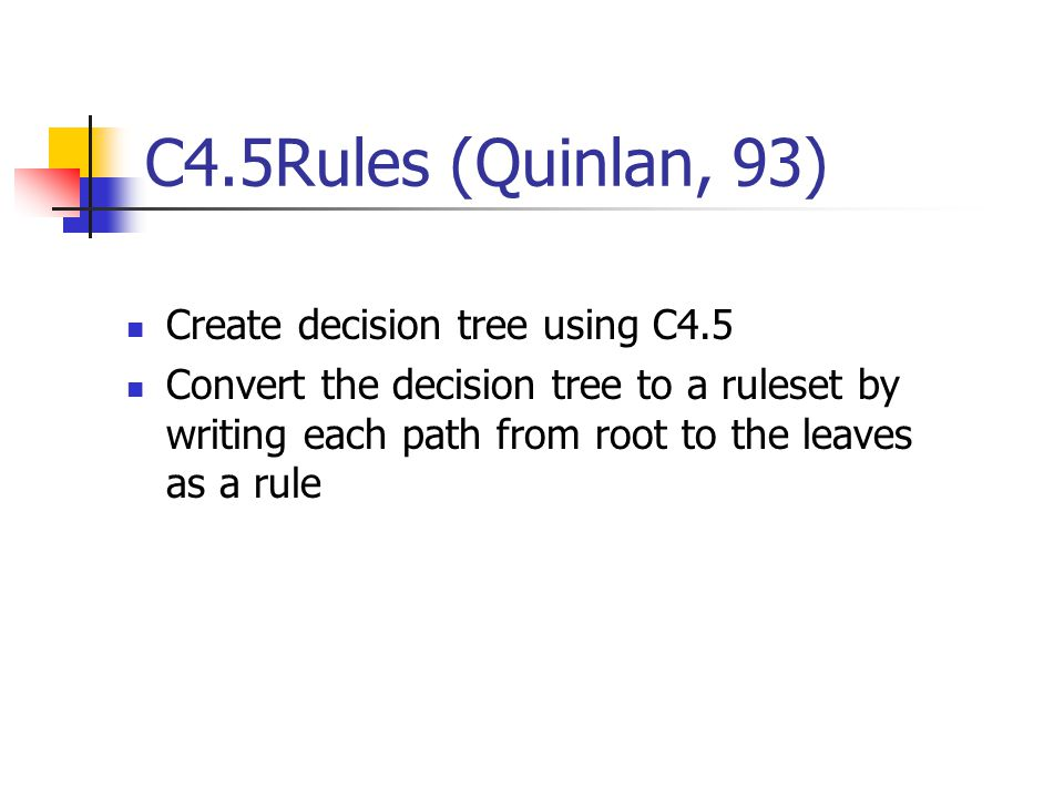 C4.5Rules (Quinlan, 93) Create decision tree using C4.5 Convert the decision tree to a ruleset by writing each path from root to the leaves as a rule