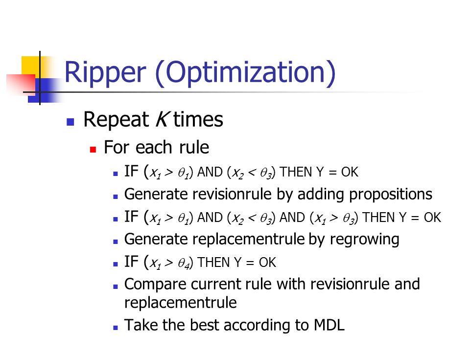 Ripper (Optimization) Repeat K times For each rule IF ( x 1 >  1 ) AND (x 2 <  3 ) THEN Y = OK Generate revisionrule by adding propositions IF ( x 1