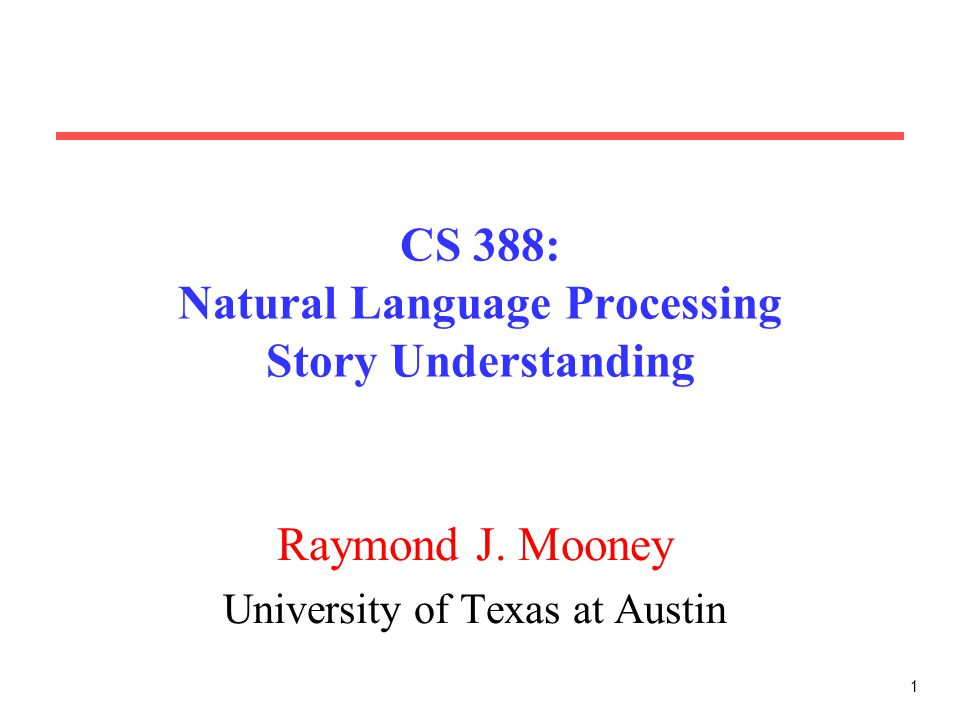 1 CS 388: Natural Language Processing Story Understanding Raymond J. Mooney University of Texas at Austin