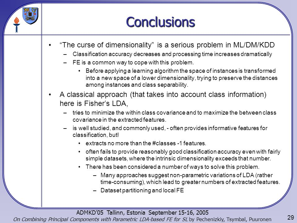 29 ADMKD'05 Tallinn, Estonia September 15-16, 2005 On Combining Principal Components with Parametric LDA-based FE for SL by Pechenizkiy, Tsymbal, Puuronen Conclusions The curse of dimensionality is a serious problem in ML/DM/KDD –Classification accuracy decreases and processing time increases dramatically –FE is a common way to cope with this problem.