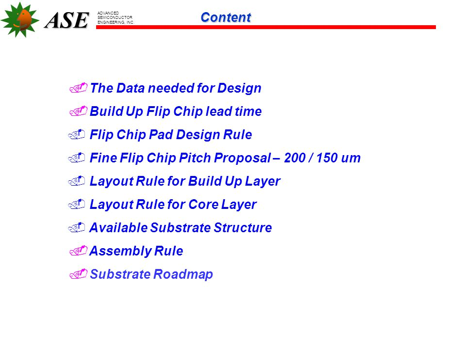ASE ADVANCED SEMICONDUCTOR ENGINEERING, INC.  The Data needed for Design  Build Up Flip Chip lead time. Flip Chip Pad Design Rule. Fine Flip Chip Pi