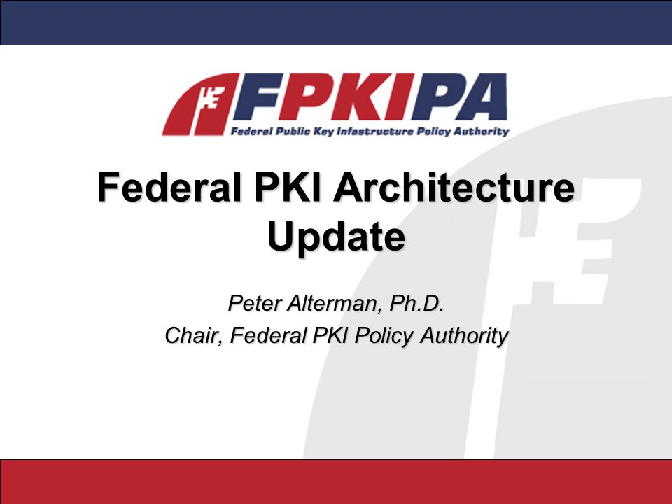 Federal PKI Architecture Update Peter Alterman, Ph.D. Chair, Federal PKI Policy Authority