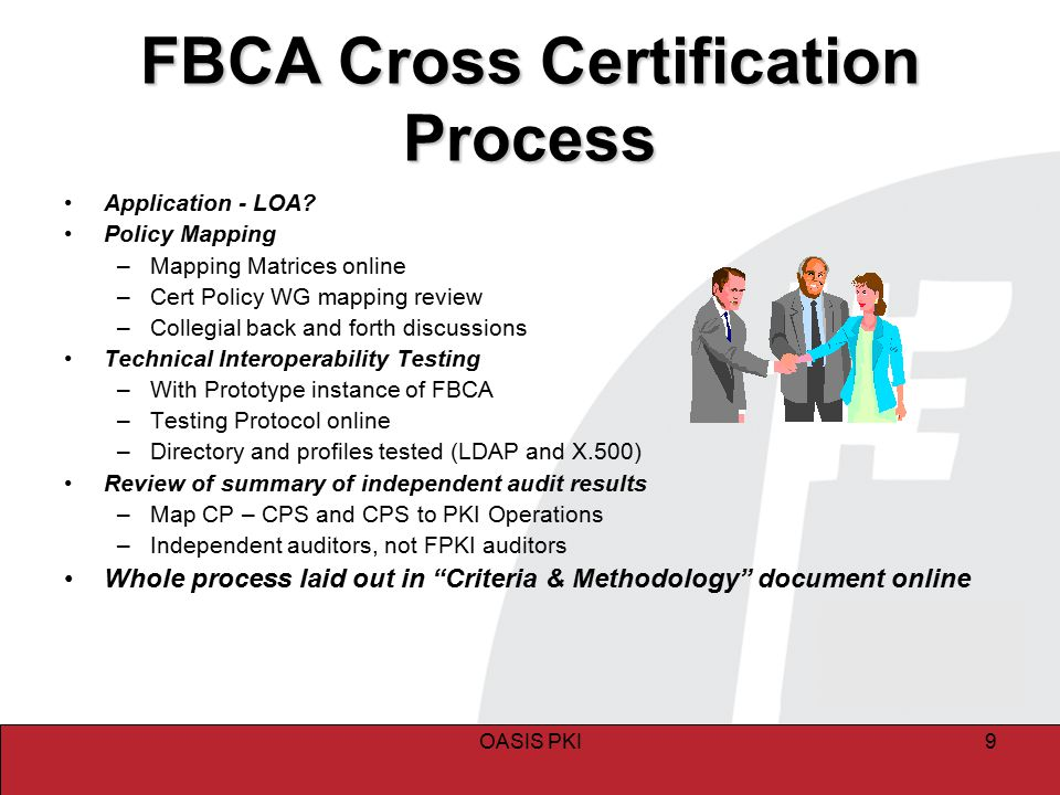OASIS PKI9 FBCA Cross Certification Process Application - LOA? Policy Mapping –Mapping Matrices online –Cert Policy WG mapping review –Collegial back