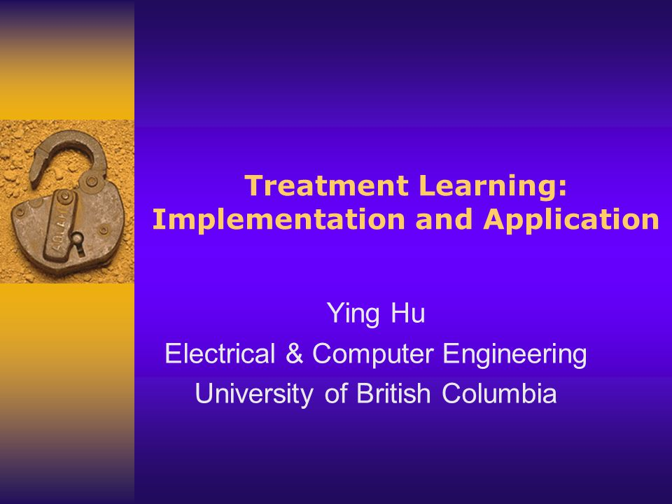 Ying Hu http://www.ece.ubc.ca/~yingh 2 Outline 1.An example 2.Background Review 3.TAR2 Treatment Learner TARZAN: Tim Menzies TAR2: Ying Hu & Tim Menzies 4.TAR3: improved tar2 TAR3: Ying Hu 5.Evaluation of treatment learning 6.Application of Treatment Learning 7.Conclusion
