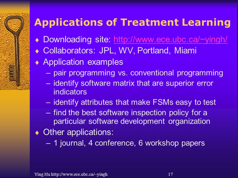 Ying Hu http://www.ece.ubc.ca/~yingh 17 Applications of Treatment Learning  Downloading site: http://www.ece.ubc.ca/~yingh/http://www.ece.ubc.ca/~yin