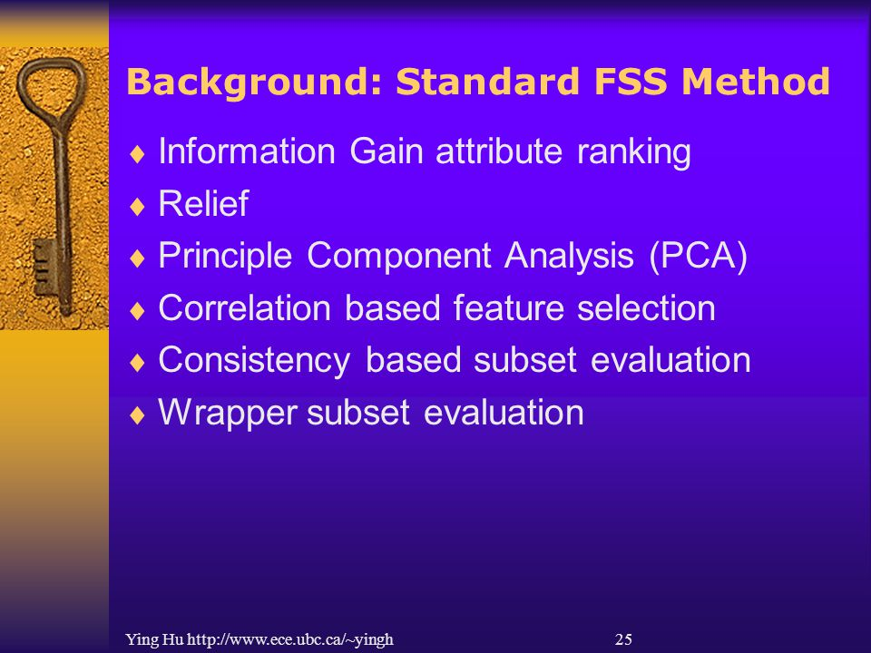Ying Hu http://www.ece.ubc.ca/~yingh 25 Background: Standard FSS Method  Information Gain attribute ranking  Relief  Principle Component Analysis (PCA)  Correlation based feature selection  Consistency based subset evaluation  Wrapper subset evaluation