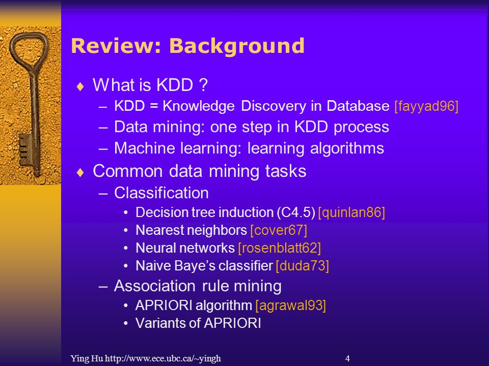 Ying Hu http://www.ece.ubc.ca/~yingh 4 Review: Background  What is KDD ? –KDD = Knowledge Discovery in Database [fayyad96] –Data mining: one step in