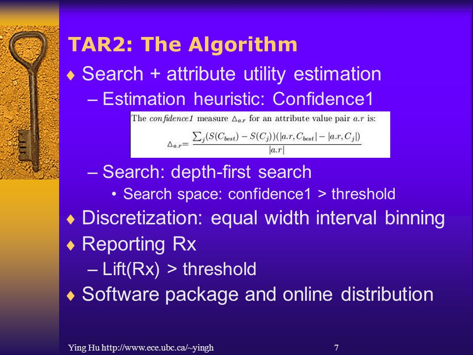 Ying Hu http://www.ece.ubc.ca/~yingh 7 TAR2: The Algorithm  Search + attribute utility estimation –Estimation heuristic: Confidence1 –Search: depth-first search Search space: confidence1 > threshold  Discretization: equal width interval binning  Reporting Rx –Lift(Rx) > threshold  Software package and online distribution
