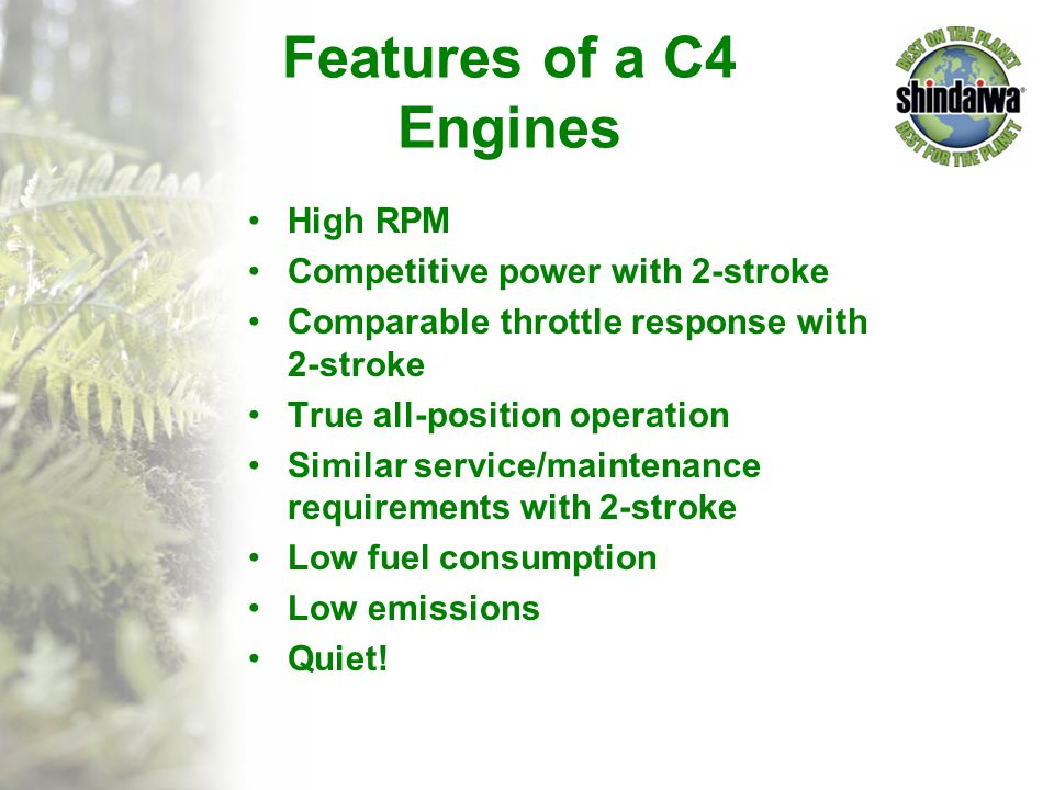 Features of a C4 Engines High RPM Competitive power with 2-stroke Comparable throttle response with 2-stroke True all-position operation Similar servi