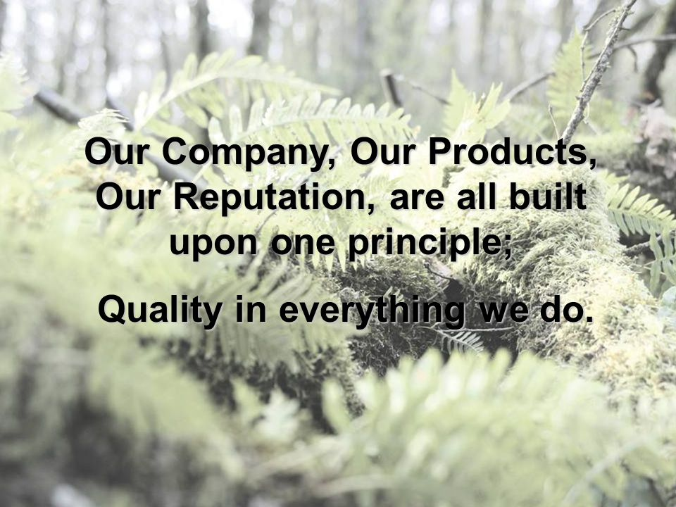 Our Company, Our Products, Our Reputation, are all built upon one principle; Quality in everything we do. Quality in everything we do.