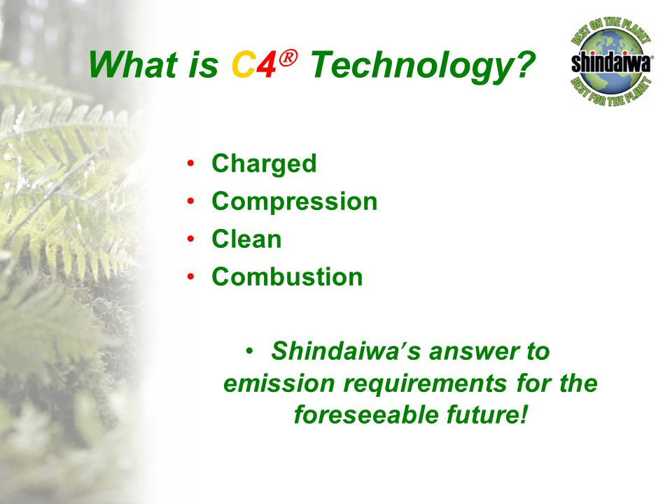 What is C4  Technology? Charged Compression Clean Combustion Shindaiwa ' s answer to emission requirements for the foreseeable future!