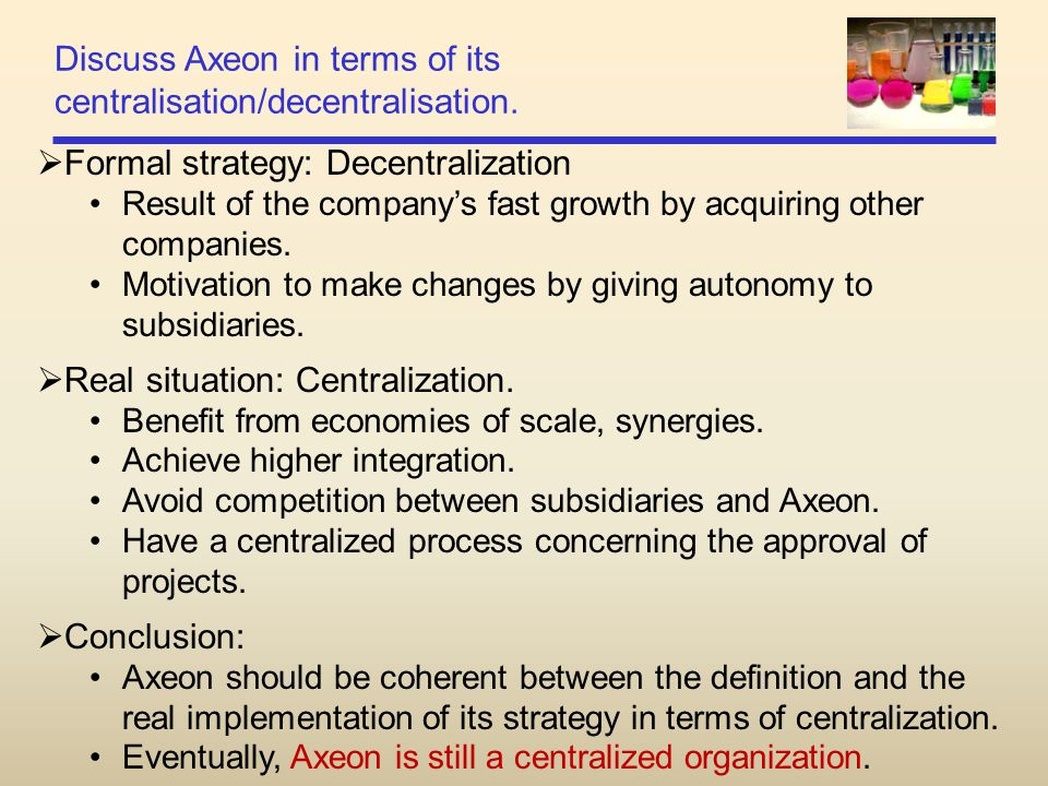 Discuss Axeon in terms of its centralisation/decentralisation.  Formal strategy: Decentralization Result of the company's fast growth by acquiring ot