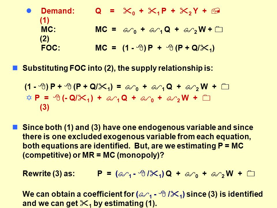 l Demand:Q =  0 +  1 P +  2 Y +  (1) MC:MC =  0 +  1 Q +  2 W +  (2) FOC:MC = (1 -  ) P +  (P + Q/  1 ) nSubstituting FOC into (2), the supply relationship is: (1 -  ) P +  (P + Q/  1 ) =  0 +  1 Q +  2 W +  YP =  (- Q/  1 ) +  1 Q +  0 +  2 W +  (3) nSince both (1) and (3) have one endogenous variable and since there is one excluded exogenous variable from each equation, both equations are identified.