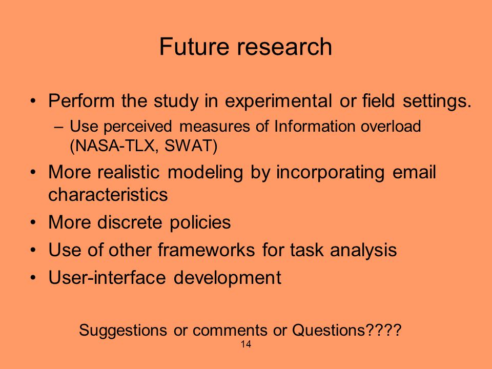14 Future research Perform the study in experimental or field settings. –Use perceived measures of Information overload (NASA-TLX, SWAT) More realisti