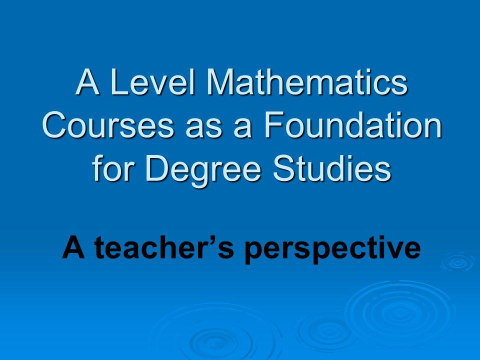 A Level Mathematics Courses as a Foundation for Degree Studies A Level Mathematics Courses as a Foundation for Degree Studies A teacher's perspective