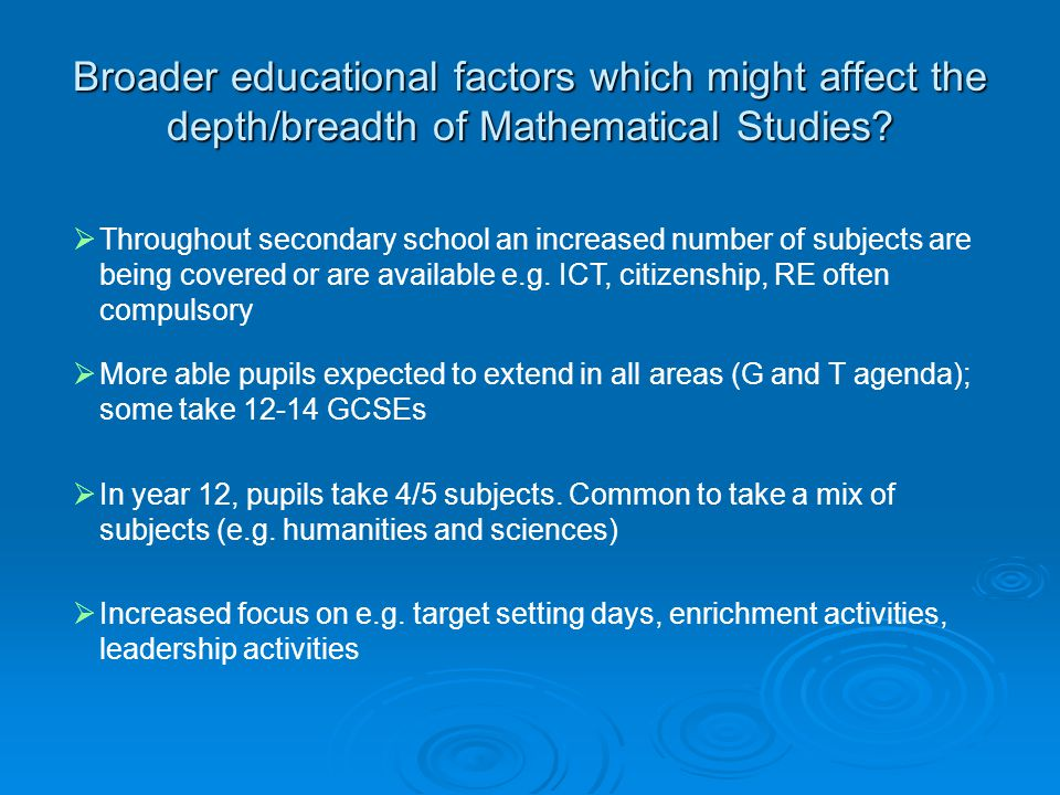 Broader educational factors which might affect the depth/breadth of Mathematical Studies?  Throughout secondary school an increased number of subject