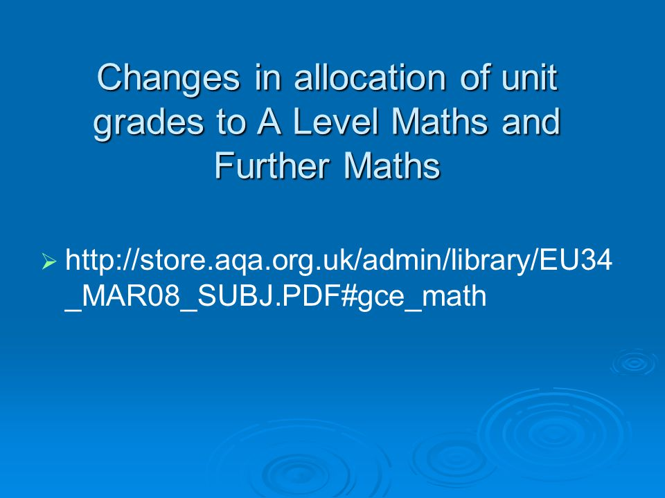 Changes in allocation of unit grades to A Level Maths and Further Maths   http://store.aqa.org.uk/admin/library/EU34 _MAR08_SUBJ.PDF#gce_math