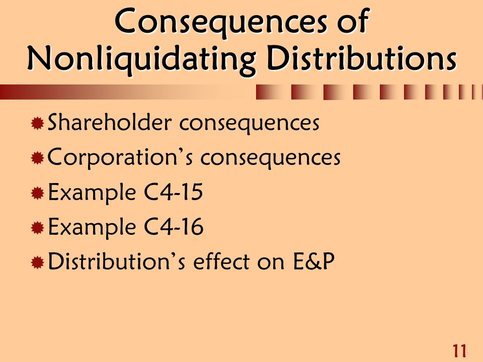 11 Consequences of Nonliquidating Distributions  Shareholder consequences  Corporation's consequences  Example C4-15  Example C4-16  Distribution
