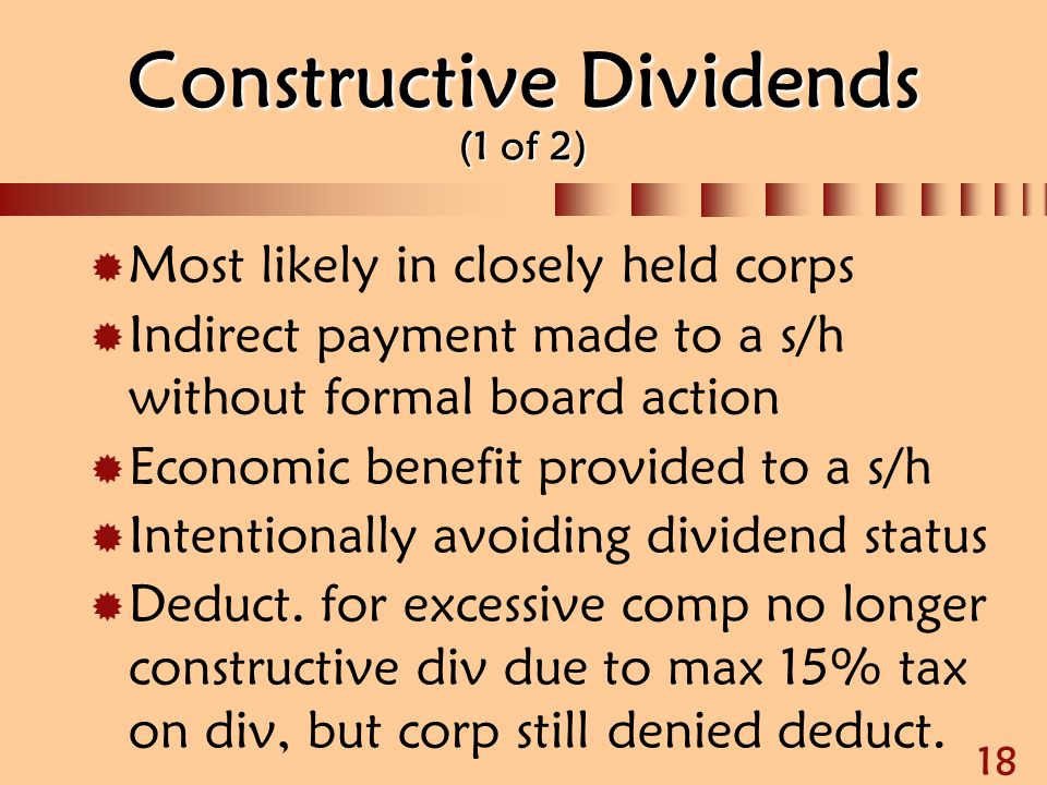 18 Constructive Dividends (1 of 2)  Most likely in closely held corps  Indirect payment made to a s/h without formal board action  Economic benefit