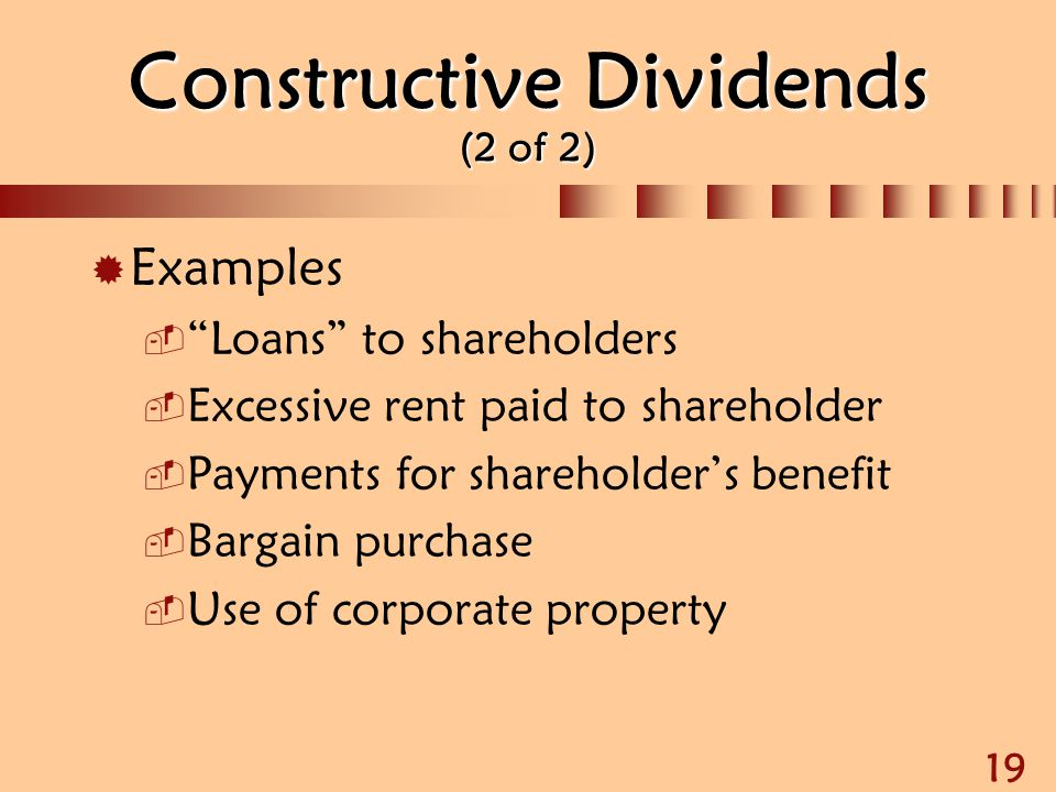 "19 Constructive Dividends (2 of 2)  Examples  ""Loans"" to shareholders  Excessive rent paid to shareholder  Payments for shareholder's benefit  Ba"